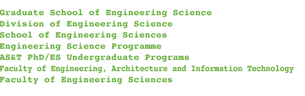 Graduate School of Engineering Science Division of Engineering Science School of Engineering Sciences Engineering Science ProgrammeAS&T PhD/ES Undergraduate ProgramsFaculty of Engineering, Architecture and Information Technology Faculty of Engineering Sciences